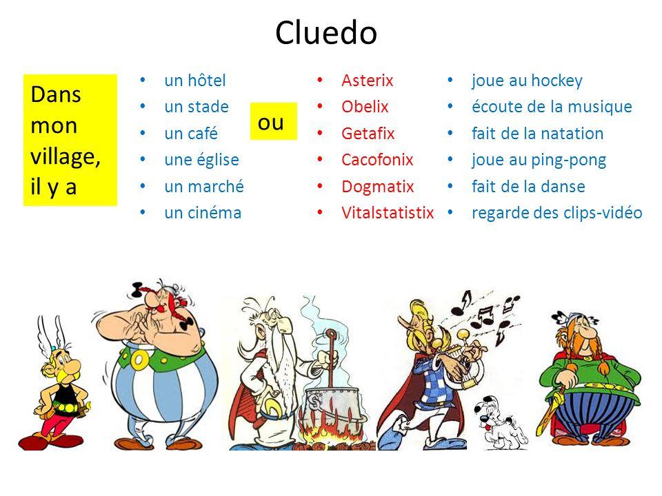 Cluedo • Asterix • Obelix • Getafix • Cacofonix • Dogmatix • Vitalstatistix • joue au hockey • écoute de la musique • fait de la natation • joue au ping-pong • fait de la danse • regarde des clips-vidéo • un hôtel • un stade • un café • une église • un marché • un cinéma Dans mon village, il y a ou