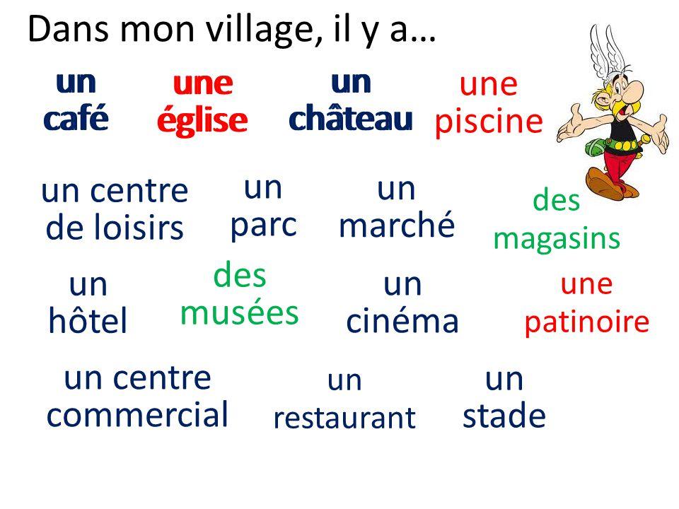 un château Dans mon village, il y a… un marché des magasins un café un centre commercial un centre de loisirs un cinéma un hôtel un parc un restaurant
