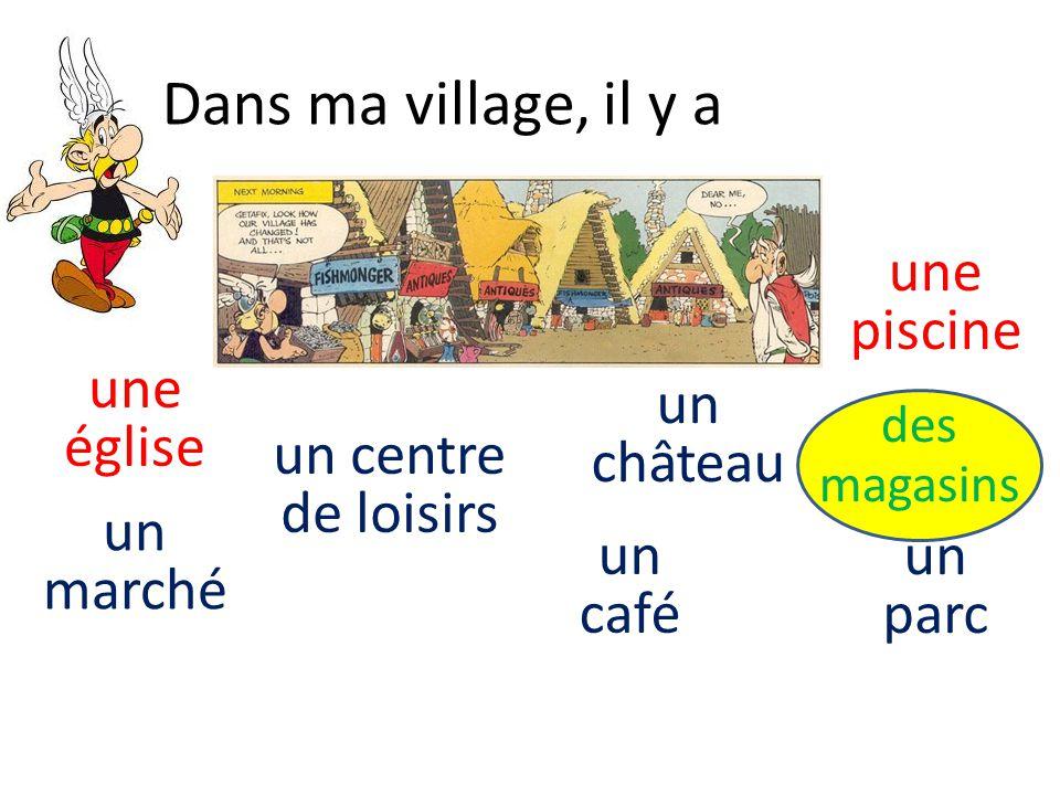 Dans ma village, il y a un marché des magasins un centre de loisirs un parc une piscine un château un café une église