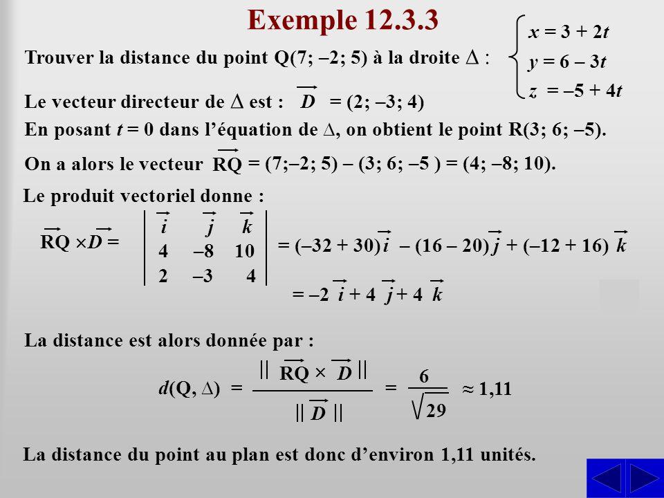 + (–12 + 16) Exemple 12.3.3 Trouver la distance du point Q(7; –2; 5) à la droite ∆ : Le vecteur directeur de ∆ est : SS = (2; –3; 4) D x = 3 + 2t y =