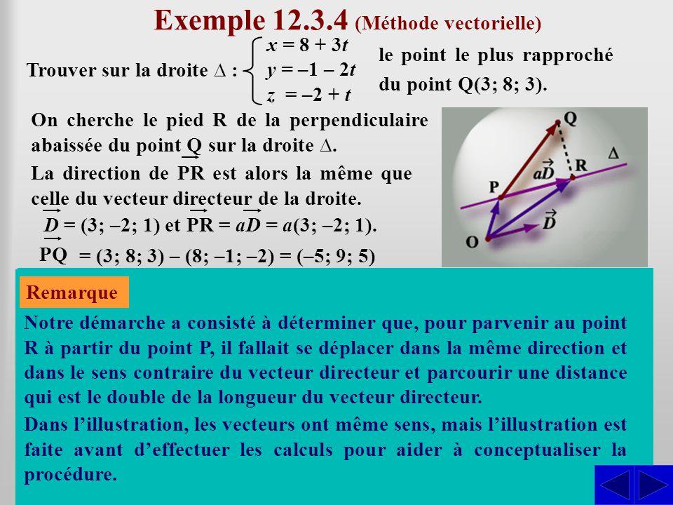 Exemple 12.3.4 (Méthode vectorielle) Trouver sur la droite ∆ : x = 8 + 3t y = –1 – 2t z = –2 + t le point le plus rapproché du point Q(3; 8; 3). En dé
