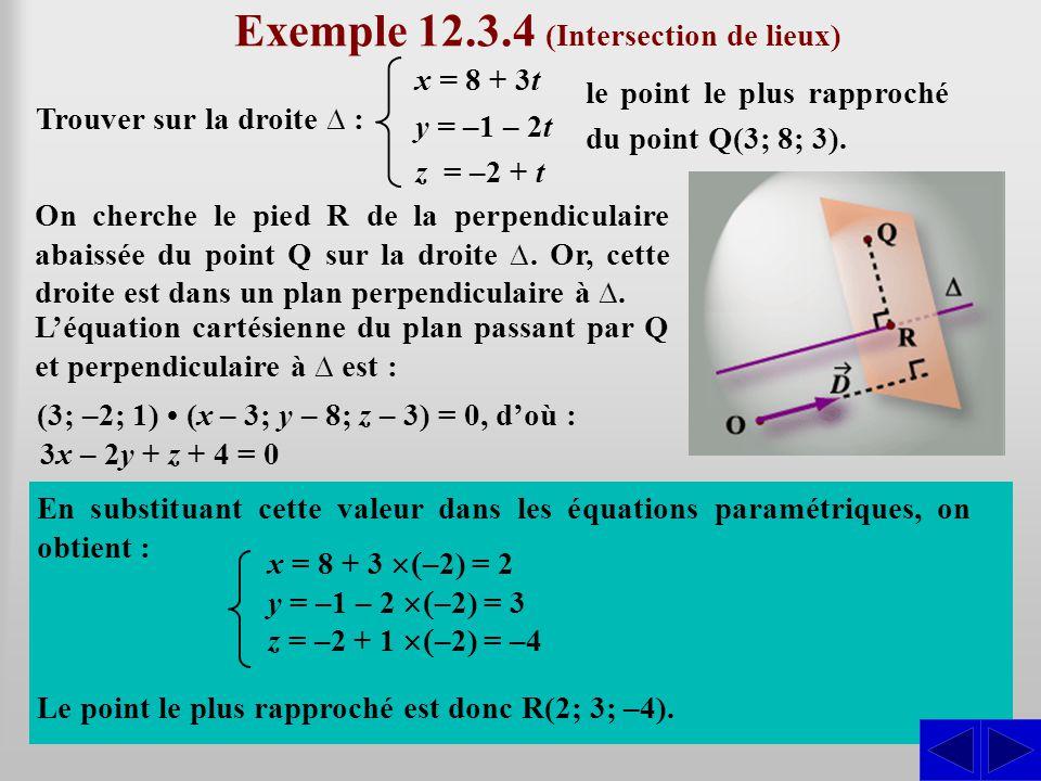 SSS Exemple 12.3.4 (Intersection de lieux) Trouver sur la droite ∆ : x = 8 + 3t y = –1 – 2t z = –2 + t le point le plus rapproché du point Q(3; 8; 3).