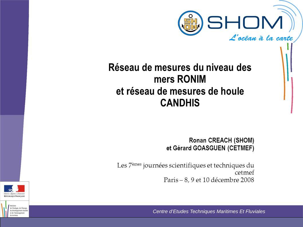 Réseau de mesures du niveau des mers RONIM et réseau de mesures de houle CANDHIS Ronan CREACH (SHOM) et Gérard GOASGUEN (CETMEF) Les 7 èmes journées s