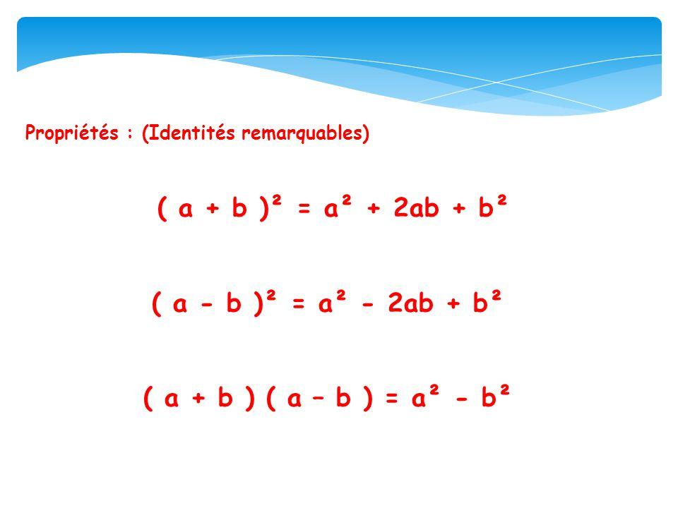 Propriétés : (Identités remarquables) ( a + b )² = a² + 2ab + b² ( a - b )² = a² - 2ab + b² ( a + b ) ( a – b ) = a² - b²