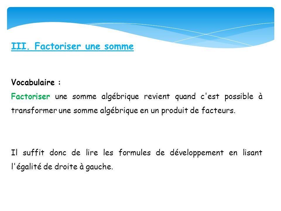 III. Factoriser une somme Vocabulaire : Factoriser une somme algébrique revient quand c'est possible à transformer une somme algébrique en un produit