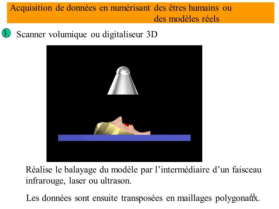 48 3. Scanner volumique ou digitaliseur 3D Réalise le balayage du modèle par l'intermédiaire d'un faisceau infrarouge, laser ou ultrason. Les données
