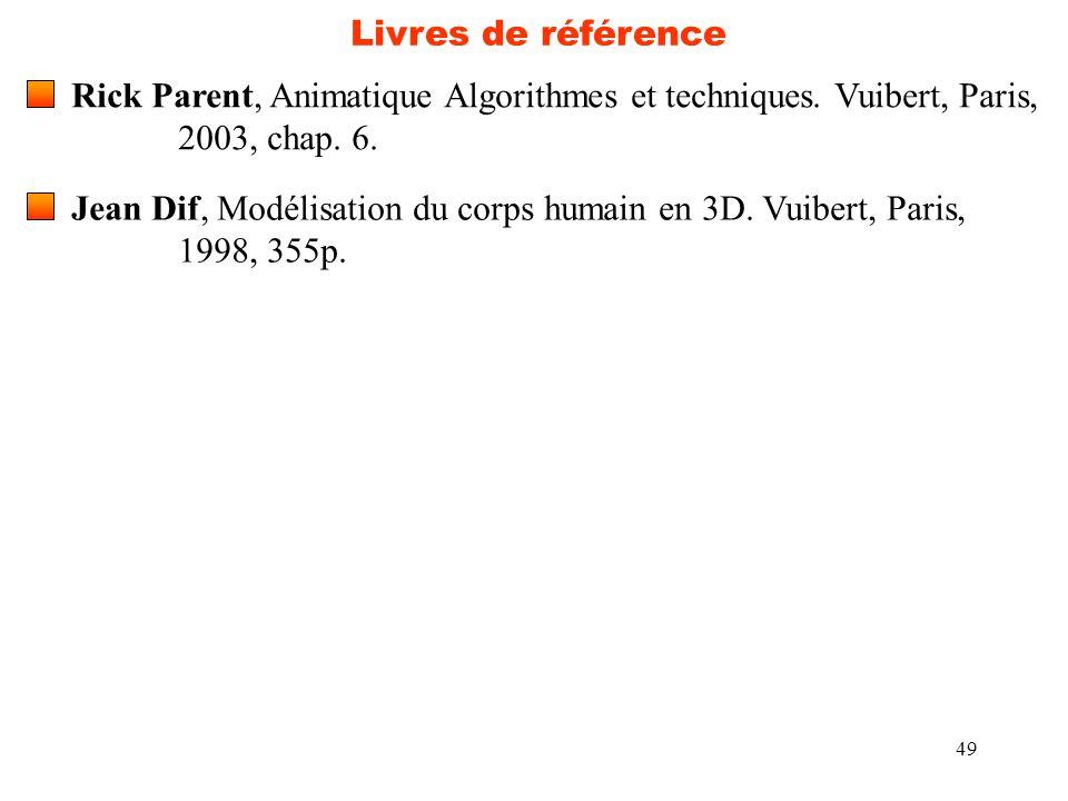 49 Livres de référence Rick Parent, Animatique Algorithmes et techniques. Vuibert, Paris, 2003, chap. 6. Jean Dif, Modélisation du corps humain en 3D.