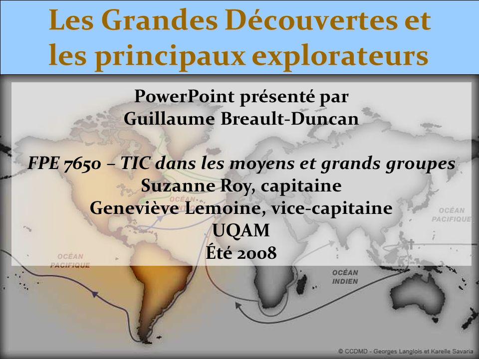 Les Grandes Découvertes et les principaux explorateurs PowerPoint présenté par Guillaume Breault-Duncan FPE 7650 – TIC dans les moyens et grands group