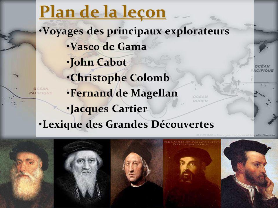 Plan de la leçon •Voyages des principaux explorateurs •Vasco de Gama •John Cabot •Christophe Colomb •Fernand de Magellan •Jacques Cartier •Lexique des