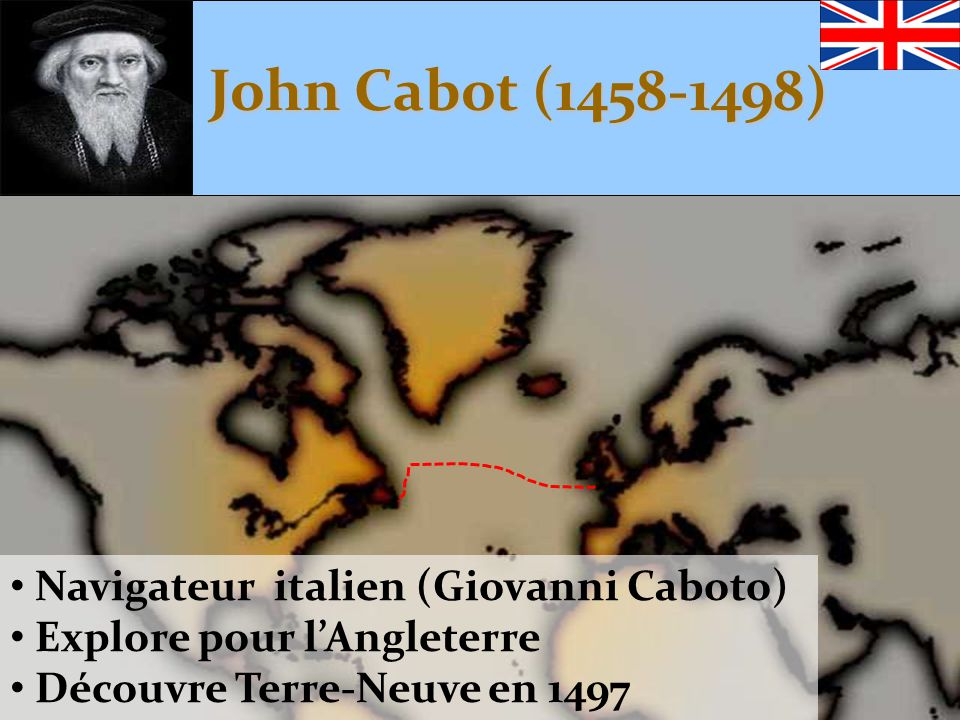 John Cabot (1458-1498) • Navigateur italien (Giovanni Caboto) • Explore pour l'Angleterre • Découvre Terre-Neuve en 1497