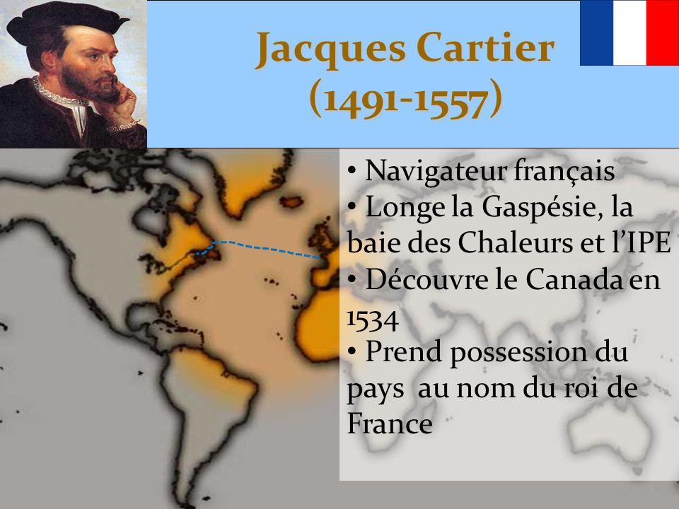 Jacques Cartier (1491-1557) • Navigateur français • Longe la Gaspésie, la baie des Chaleurs et l'IPE • Découvre le Canada en 1534 • Prend possession d