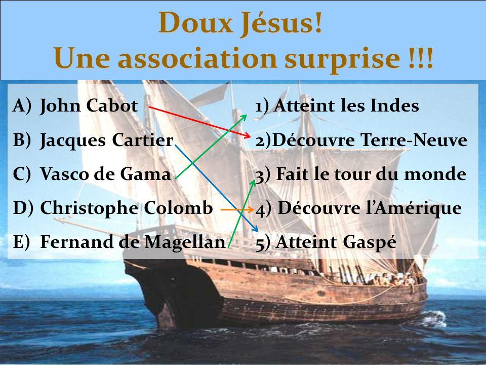 Doux Jésus! Une association surprise !!! A)John Cabot1) Atteint les Indes B)Jacques Cartier2)Découvre Terre-Neuve C)Vasco de Gama3) Fait le tour du mo