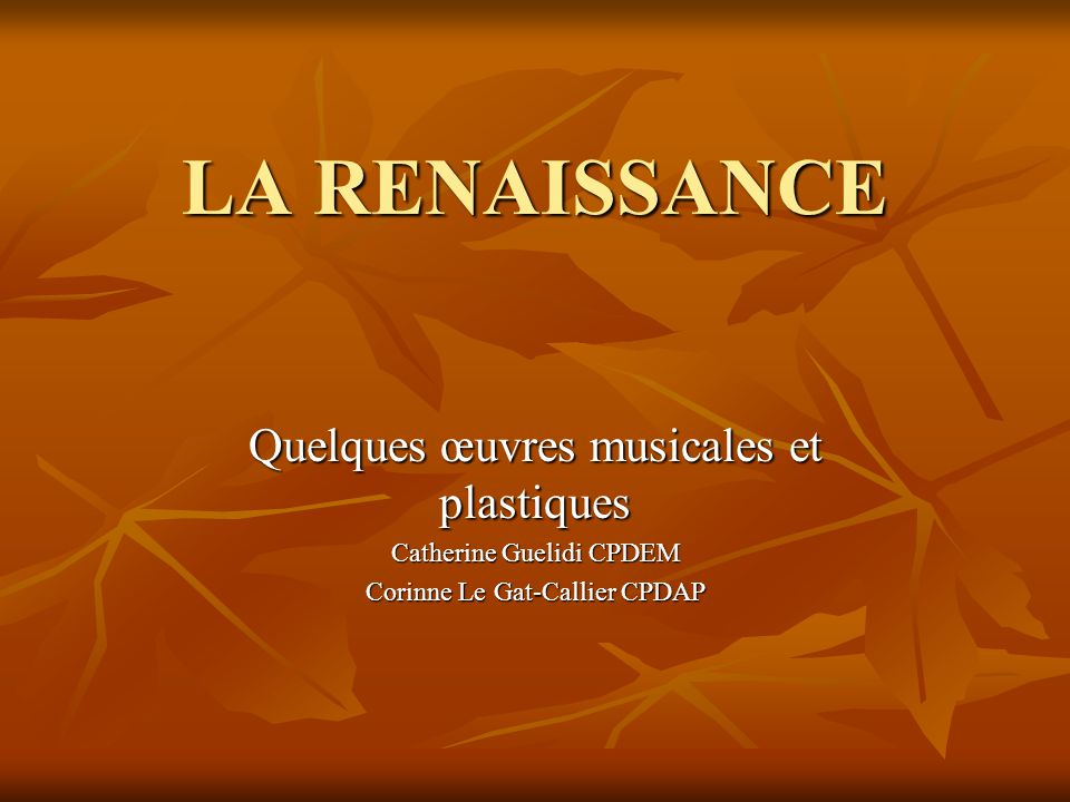 LA RENAISSANCE Quelques œuvres musicales et plastiques Catherine Guelidi CPDEM Corinne Le Gat-Callier CPDAP