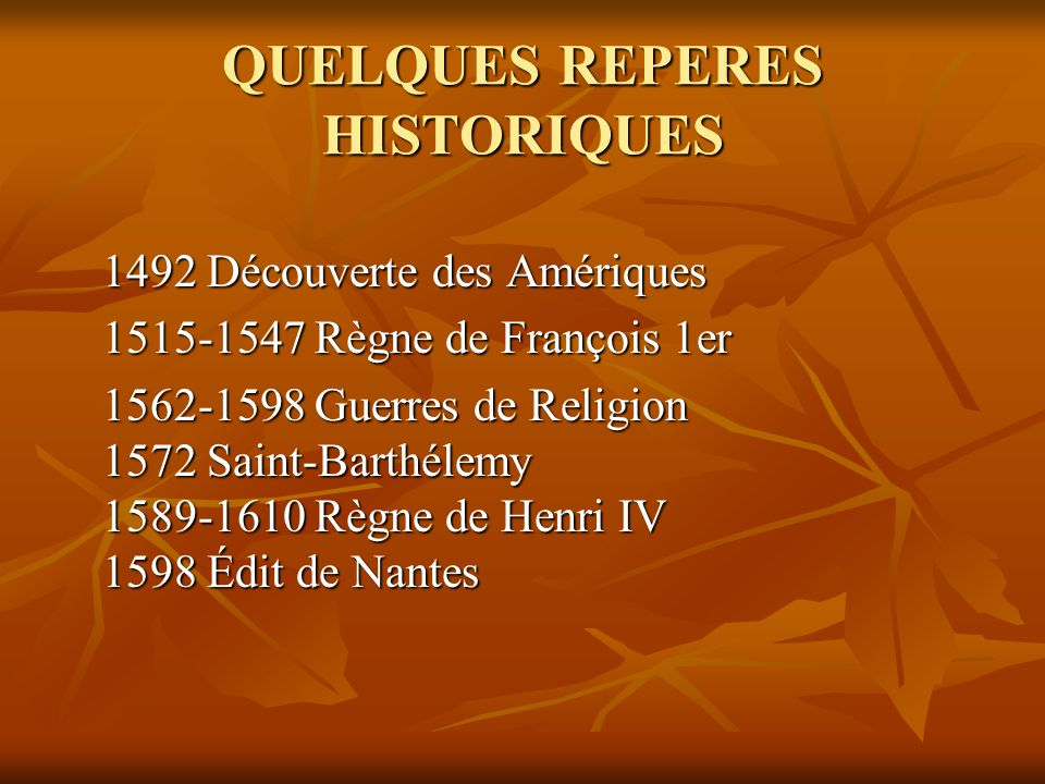 QUELQUES REPERES HISTORIQUES 1492 Découverte des Amériques 1515-1547 Règne de François 1er 1562-1598 Guerres de Religion 1572 Saint-Barthélemy 1589-16