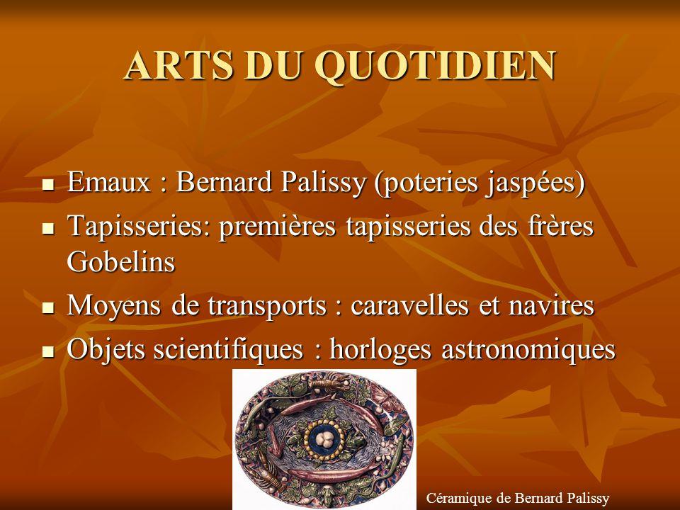 ARTS DU QUOTIDIEN  Emaux : Bernard Palissy (poteries jaspées)  Tapisseries: premières tapisseries des frères Gobelins  Moyens de transports : carav