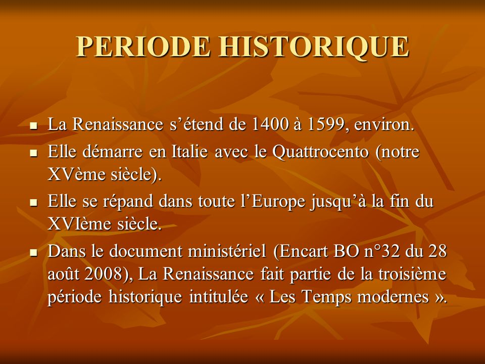 PERIODE HISTORIQUE  La Renaissance s'étend de 1400 à 1599, environ.  Elle démarre en Italie avec le Quattrocento (notre XVème siècle).  Elle se rép