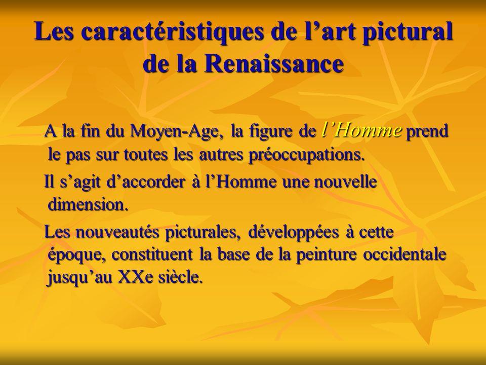 Les caractéristiques de l'art pictural de la Renaissance A la fin du Moyen-Age, la figure de l'Homme prend le pas sur toutes les autres préoccupations