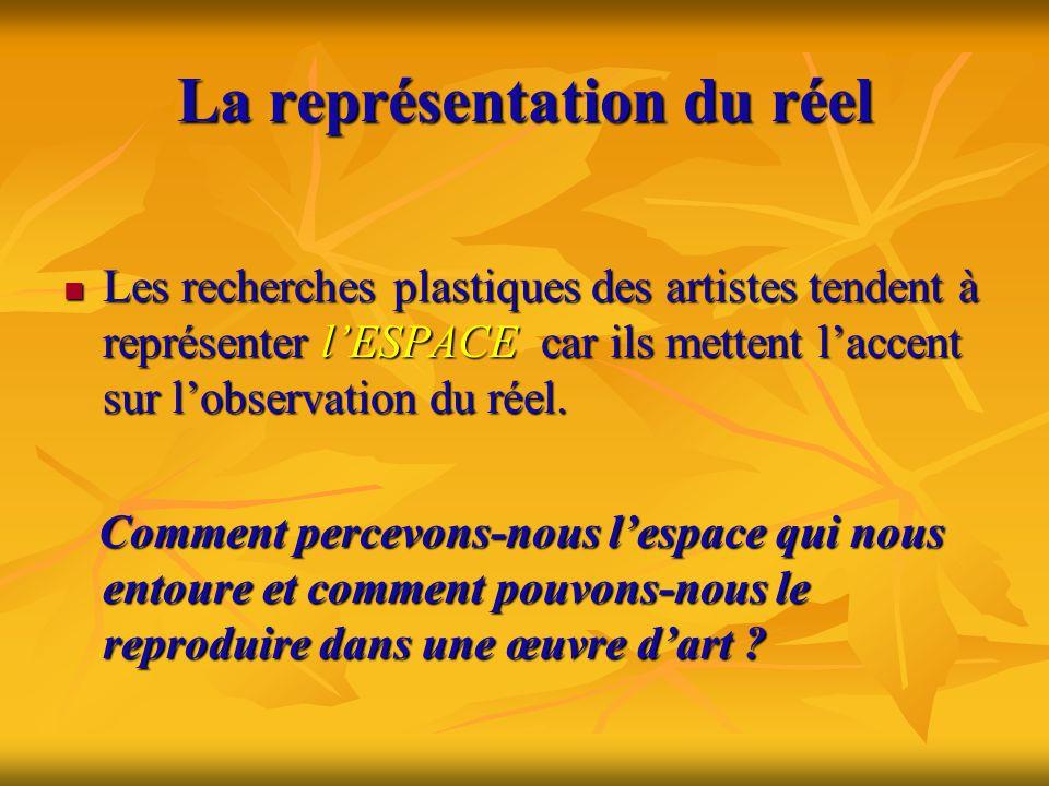 La représentation du réel  Les recherches plastiques des artistes tendent à représenter l'ESPACE car ils mettent l'accent sur l'observation du réel.