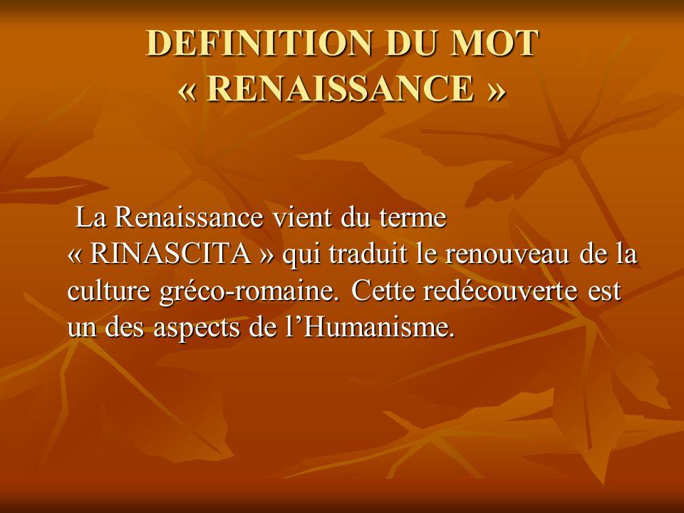 DEFINITION DU MOT « RENAISSANCE » La Renaissance vient du terme « RINASCITA » qui traduit le renouveau de la culture gréco-romaine. Cette redécouverte