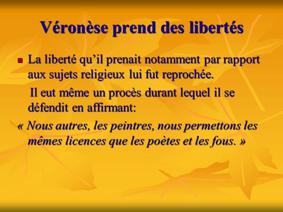 Véronèse prend des libertés  La liberté qu'il prenait notamment par rapport aux sujets religieux lui fut reprochée. Il eut même un procès durant lequ