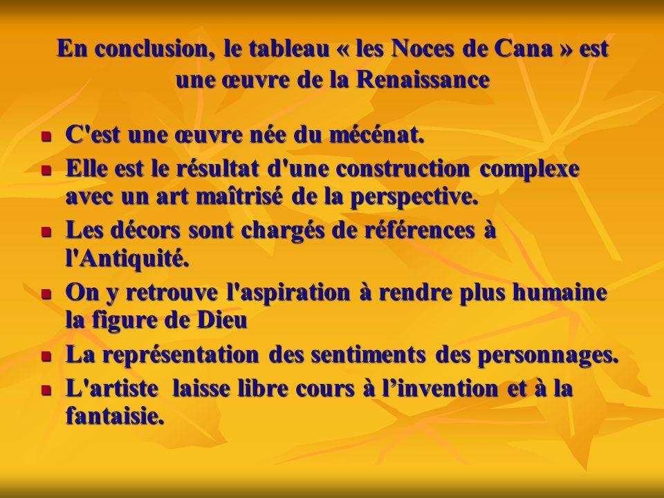 En conclusion, le tableau « les Noces de Cana » est une œuvre de la Renaissance  C'est une œuvre née du mécénat.  Elle est le résultat d'une constru