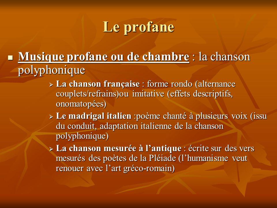 Le profane  Musique profane ou de chambre : la chanson polyphonique  La chanson française : forme rondo (alternance couplets/refrains)ou imitative (