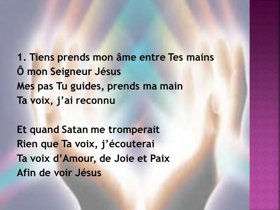 1. Tiens prends mon âme entre Tes mains Ô mon Seigneur Jésus Mes pas Tu guides, prends ma main Ta voix, j'ai reconnu Et quand Satan me tromperait Rien