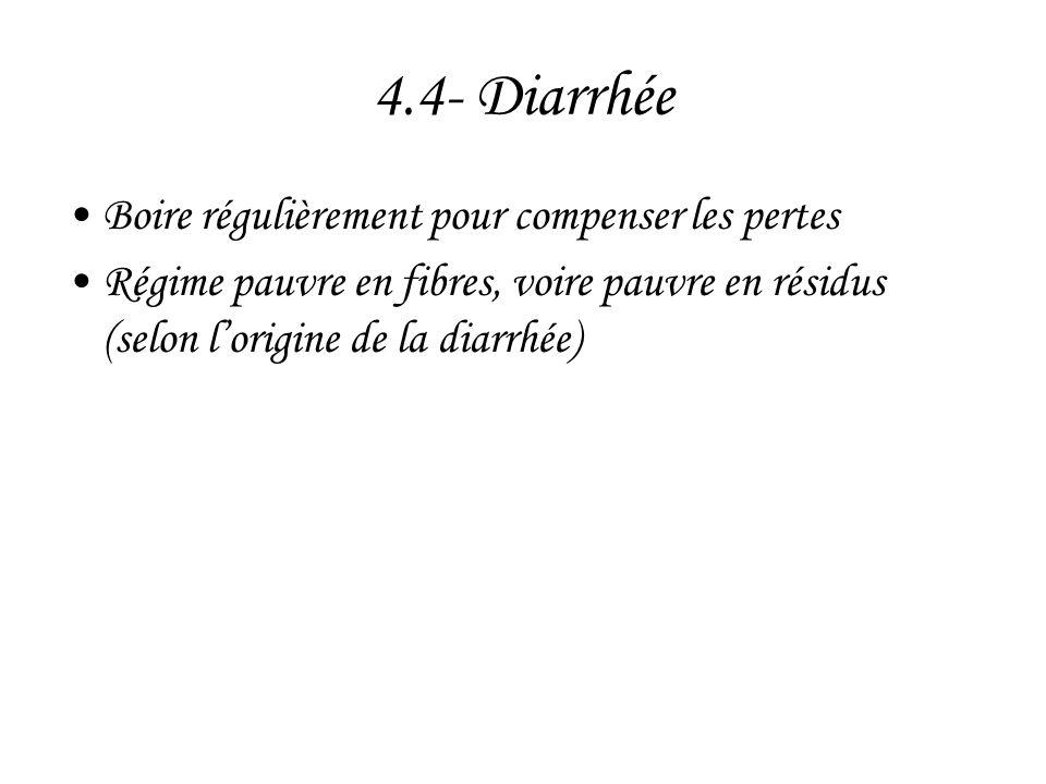 4.4- Diarrhée •Boire régulièrement pour compenser les pertes •Régime pauvre en fibres, voire pauvre en résidus (selon l'origine de la diarrhée)
