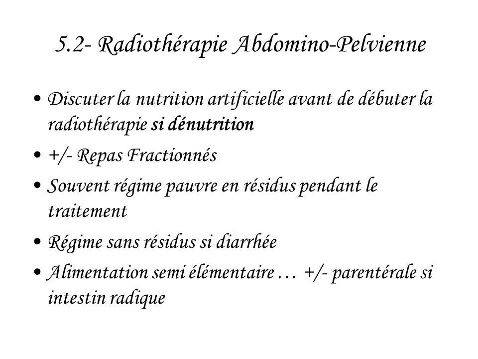 5.2- Radiothérapie Abdomino-Pelvienne •Discuter la nutrition artificielle avant de débuter la radiothérapie si dénutrition •+/- Repas Fractionnés •Sou