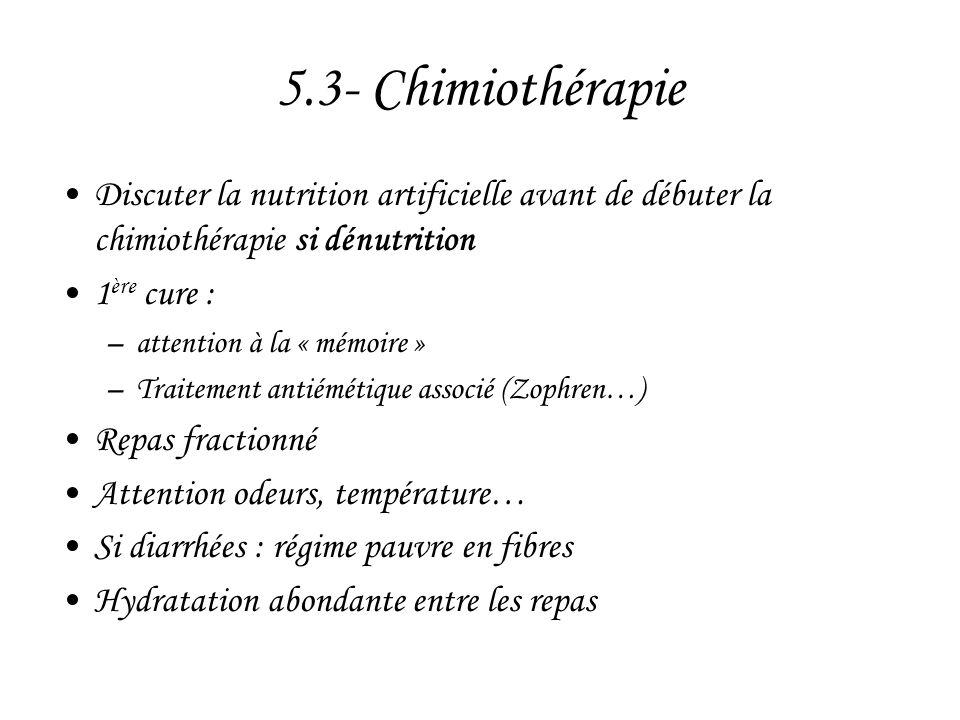 5.3- Chimiothérapie •Discuter la nutrition artificielle avant de débuter la chimiothérapie si dénutrition •1 ère cure : –attention à la « mémoire » –T
