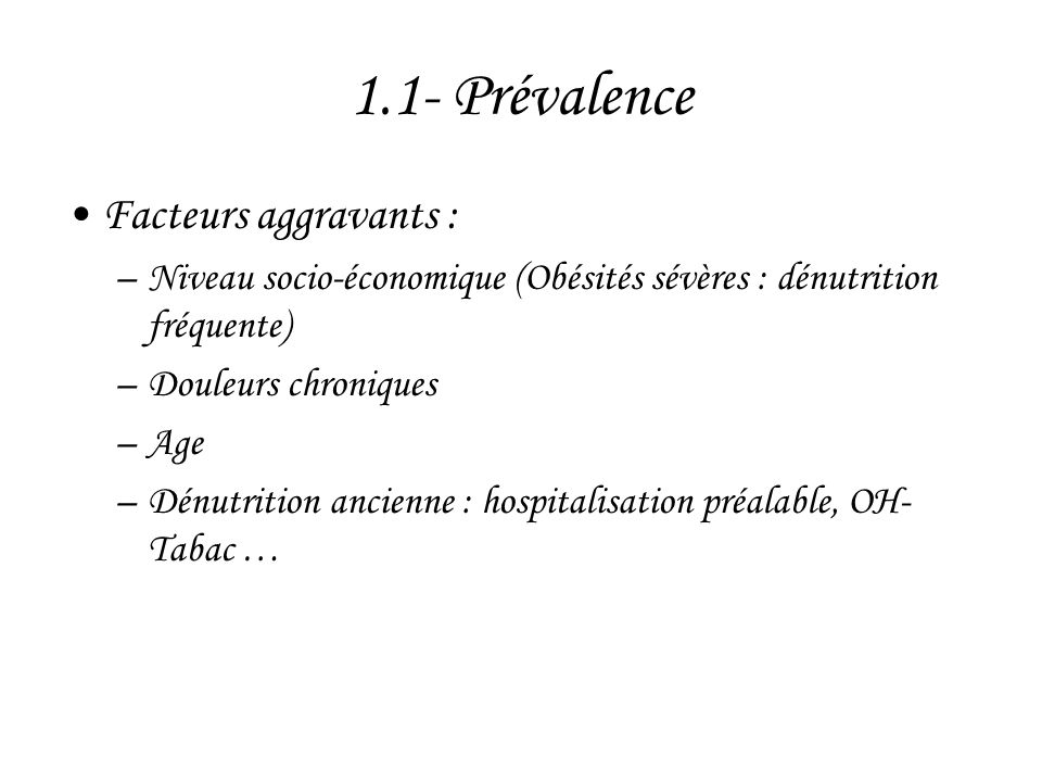1.1- Prévalence •Facteurs aggravants : –Niveau socio-économique (Obésités sévères : dénutrition fréquente) –Douleurs chroniques –Age –Dénutrition anci