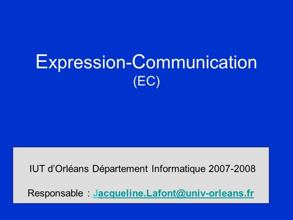 E xpression- C ommunication (EC) IUT d'Orléans Département Informatique 2007-2008 Responsable : Jacqueline.Lafont@univ-orleans.fracqueline.Lafont@univ-orleans.fr