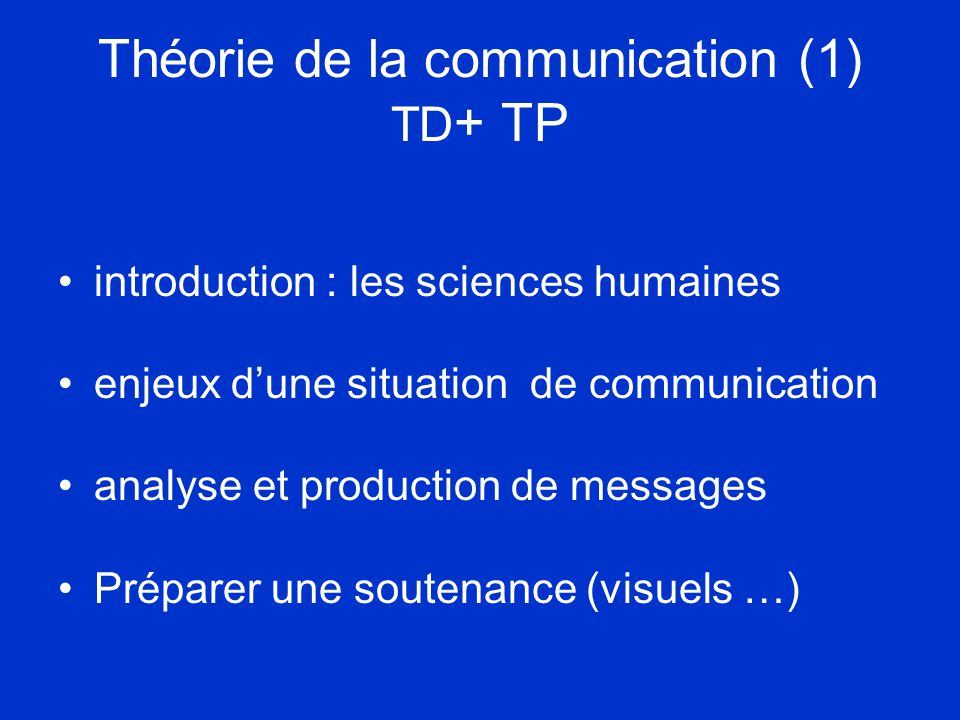 Théorie de la communication (1) TD + TP •introduction : les sciences humaines •enjeux d'une situation de communication •analyse et production de messages •Préparer une soutenance (visuels …)