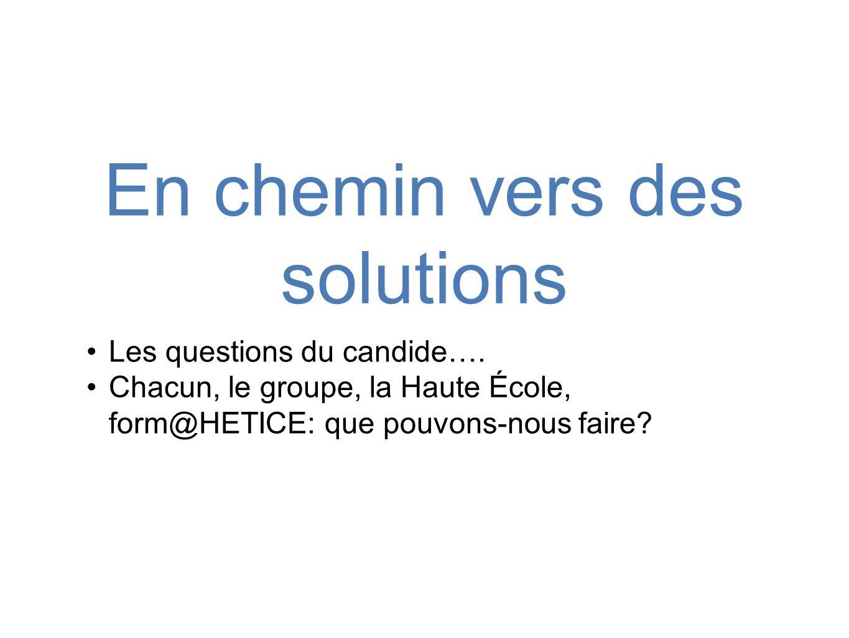 En chemin vers des solutions •Les questions du candide…. •Chacun, le groupe, la Haute École, form@HETICE: que pouvons-nous faire?