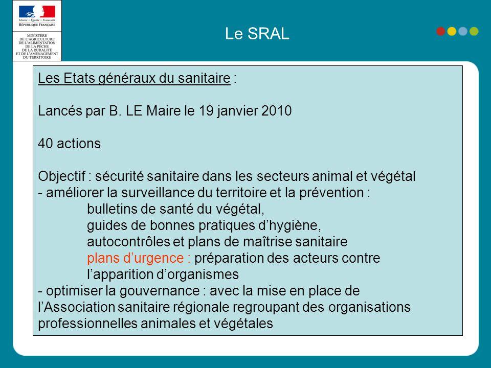 Le SRAL Les Etats généraux du sanitaire : Lancés par B. LE Maire le 19 janvier 2010 40 actions Objectif : sécurité sanitaire dans les secteurs animal