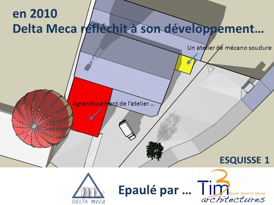 en 2010 Epaulé par … Un atelier de mécano soudure Agrandissement de l'atelier … ESQUISSE 1 Delta Meca réfléchit à son développement…