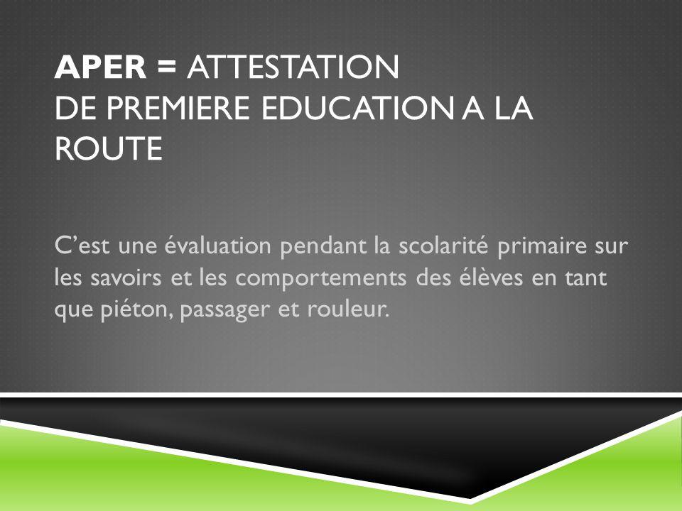 APER = ATTESTATION DE PREMIERE EDUCATION A LA ROUTE C'est une évaluation pendant la scolarité primaire sur les savoirs et les comportements des élèves en tant que piéton, passager et rouleur.