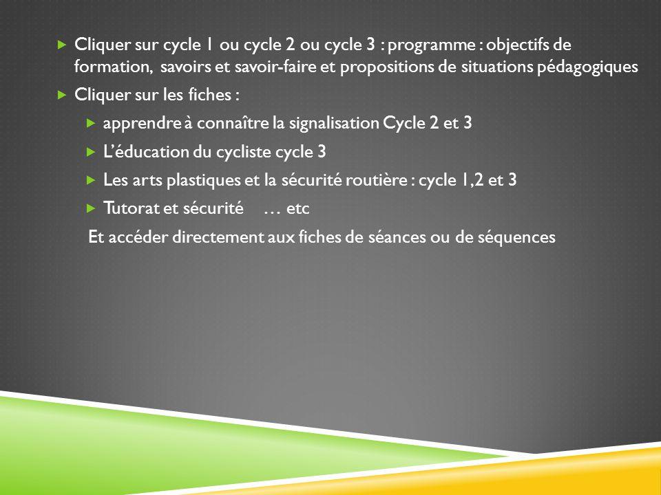  Cliquer sur cycle 1 ou cycle 2 ou cycle 3 : programme : objectifs de formation, savoirs et savoir-faire et propositions de situations pédagogiques  Cliquer sur les fiches :  apprendre à connaître la signalisation Cycle 2 et 3  L'éducation du cycliste cycle 3  Les arts plastiques et la sécurité routière : cycle 1,2 et 3  Tutorat et sécurité … etc Et accéder directement aux fiches de séances ou de séquences