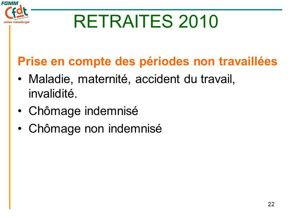 22 RETRAITES 2010 Prise en compte des périodes non travaillées •Maladie, maternité, accident du travail, invalidité. •Chômage indemnisé •Chômage non i