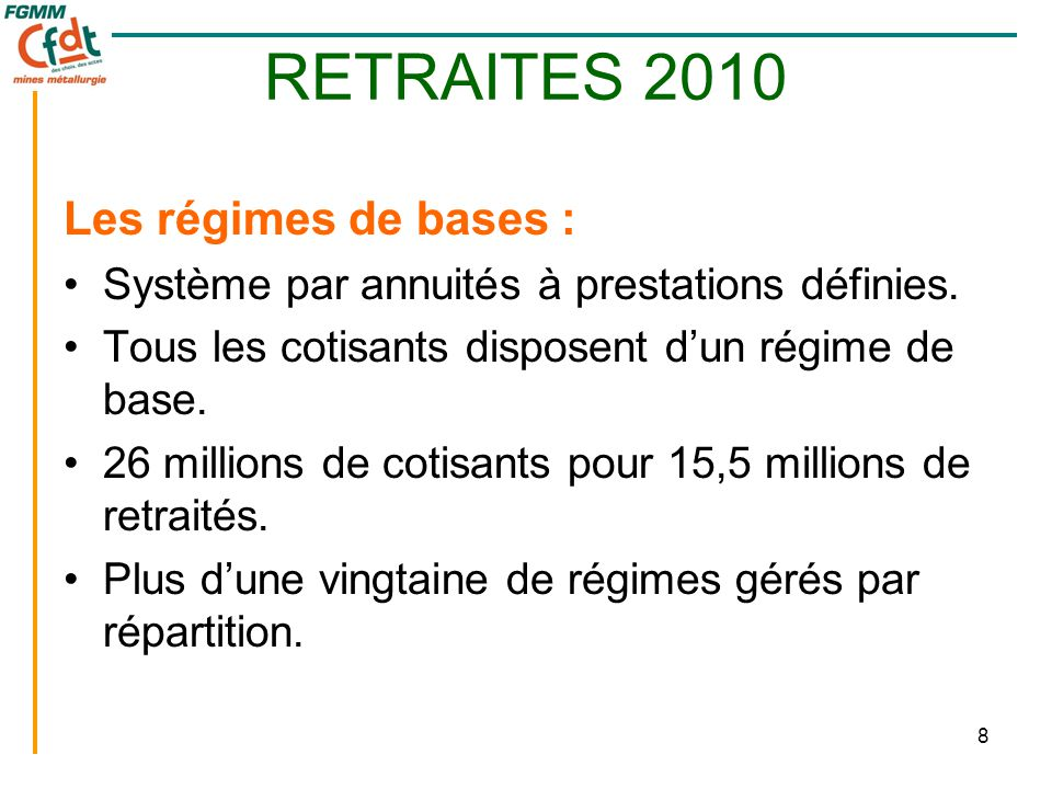 8 RETRAITES 2010 Les régimes de bases : •Système par annuités à prestations définies. •Tous les cotisants disposent d'un régime de base. •26 millions