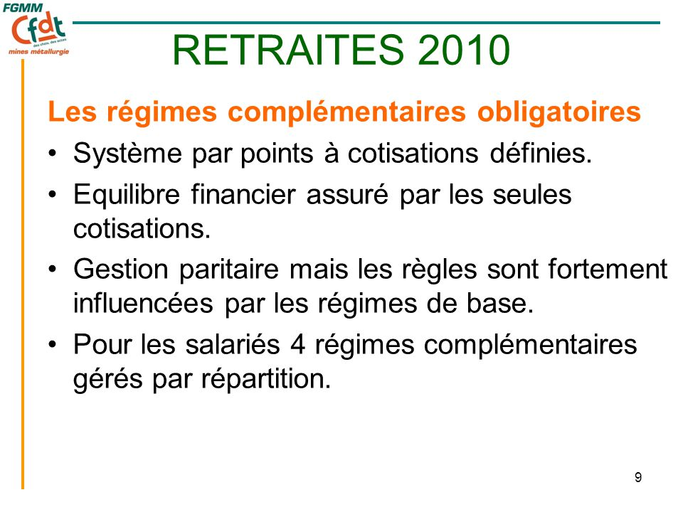 9 RETRAITES 2010 Les régimes complémentaires obligatoires •Système par points à cotisations définies. •Equilibre financier assuré par les seules cotis