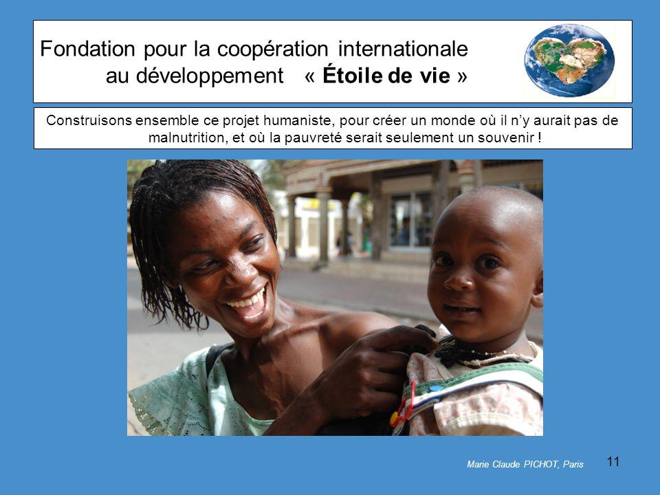 11 Fondation pour la coopération internationale au développement« Étoile de vie » Marie Claude PICHOT, Paris Construisons ensemble ce projet humaniste, pour créer un monde où il n'y aurait pas de malnutrition, et où la pauvreté serait seulement un souvenir !