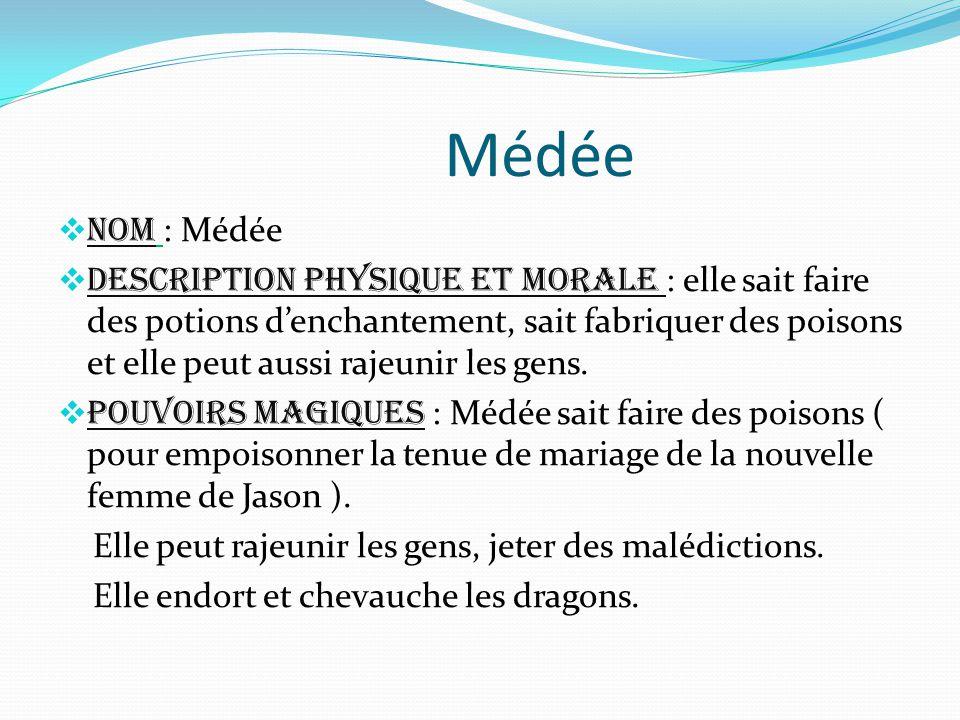 Médée  Nom : Médée  Description physique et morale : elle sait faire des potions d'enchantement, sait fabriquer des poisons et elle peut aussi rajeunir les gens.