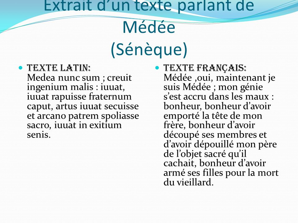 Extrait d'un texte parlant de Médée (Sénèque)  Texte latin: Medea nunc sum ; creuit ingenium malis : iuuat, iuuat rapuisse fraternum caput, artus iuu