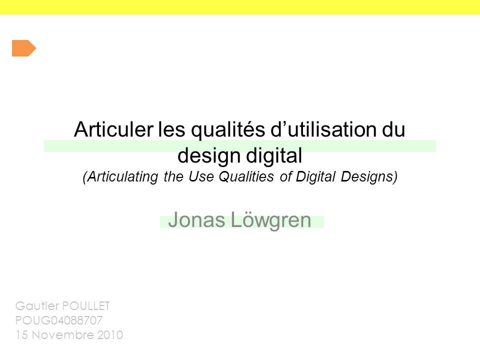 Articuler les qualités d'utilisation du design digital (Articulating the Use Qualities of Digital Designs) Jonas Löwgren Gautier POULLET POUG04088707 15 Novembre 2010
