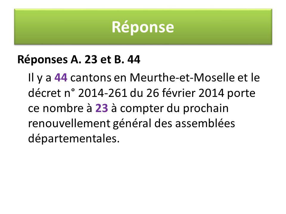 Réponses A. 23 et B. 44 Il y a 44 cantons en Meurthe-et-Moselle et le décret n° 2014-261 du 26 février 2014 porte ce nombre à 23 à compter du prochain