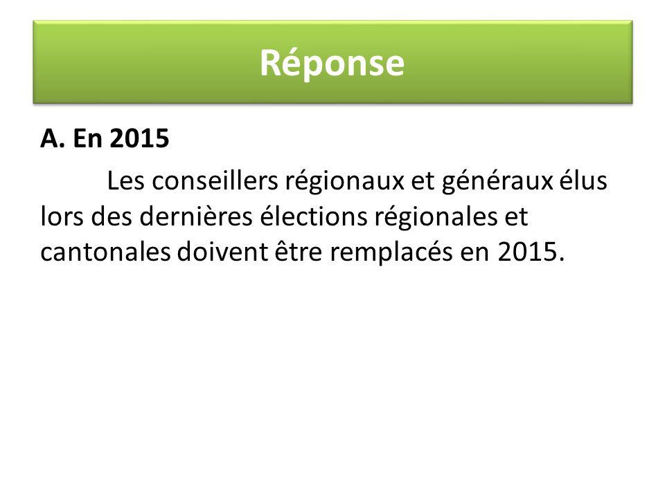 A. En 2015 Les conseillers régionaux et généraux élus lors des dernières élections régionales et cantonales doivent être remplacés en 2015. Réponse
