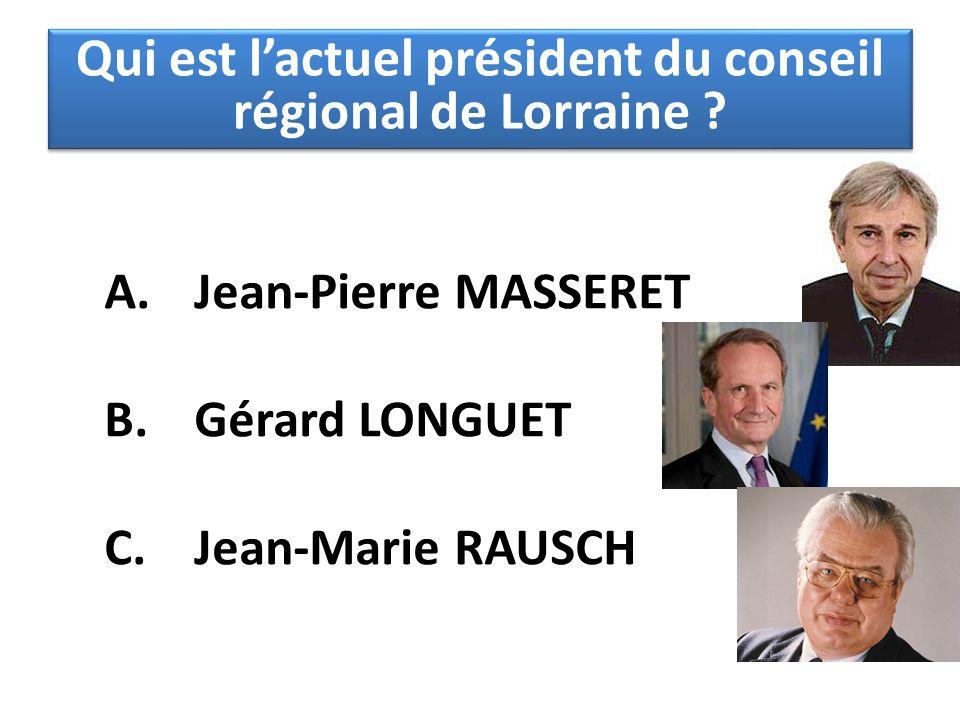 A. Jean-Pierre MASSERET B. Gérard LONGUET C. Jean-Marie RAUSCH Qui est l'actuel président du conseil régional de Lorraine ?