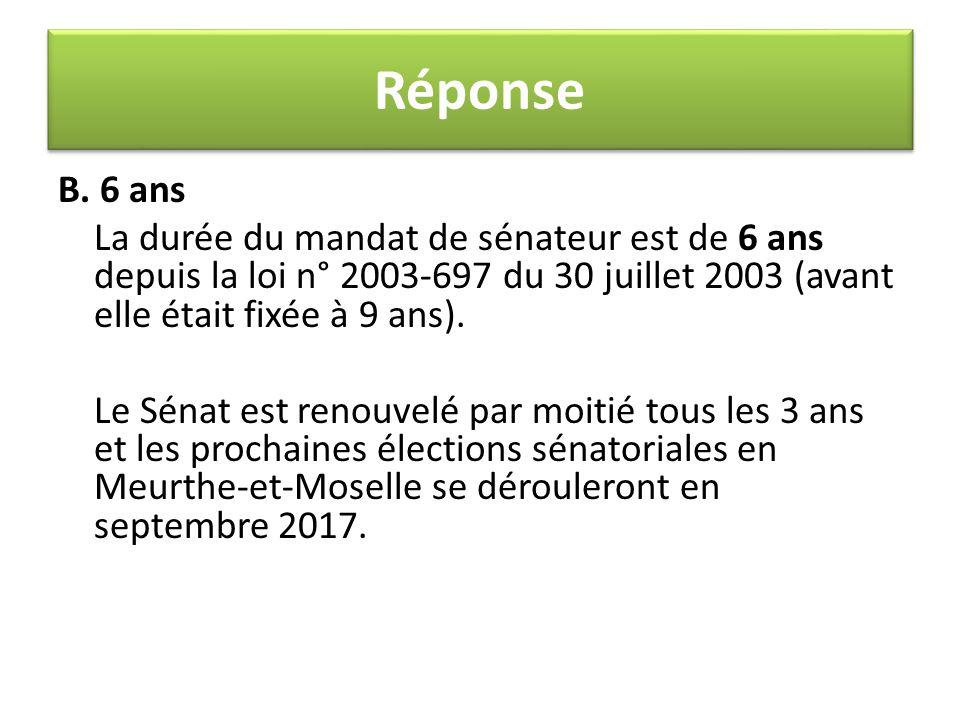 B. 6 ans La durée du mandat de sénateur est de 6 ans depuis la loi n° 2003-697 du 30 juillet 2003 (avant elle était fixée à 9 ans). Le Sénat est renou