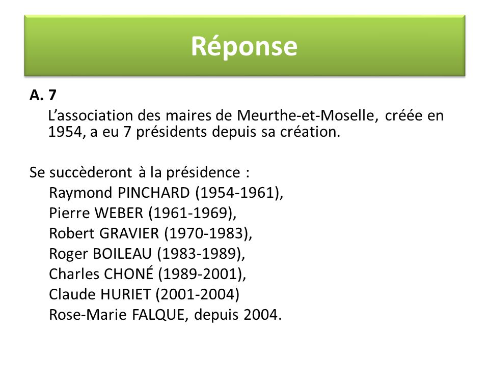 A. 7 L'association des maires de Meurthe-et-Moselle, créée en 1954, a eu 7 présidents depuis sa création. Se succèderont à la présidence : Raymond PIN